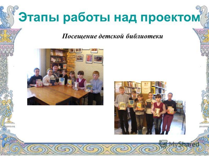 Этапы работы над проектом Посещение детской библиотеки