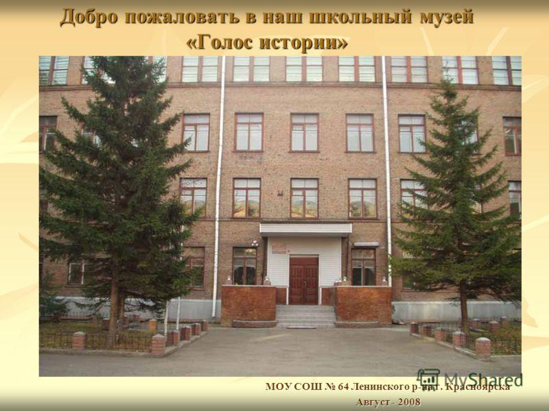 Добро пожаловать в наш школьный музей «Голос истории» МОУ СОШ 64 Ленинского р-на г. Красноярска Август - 2008