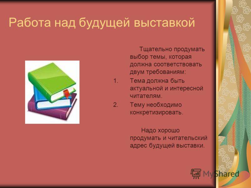 Работа над будущей выставкой Тщательно продумать выбор темы, которая должна соответствовать двум требованиям: 1.Тема должна быть актуальной и интересной читателям. 2.Тему необходимо конкретизировать. Надо хорошо продумать и читательский адрес будущей