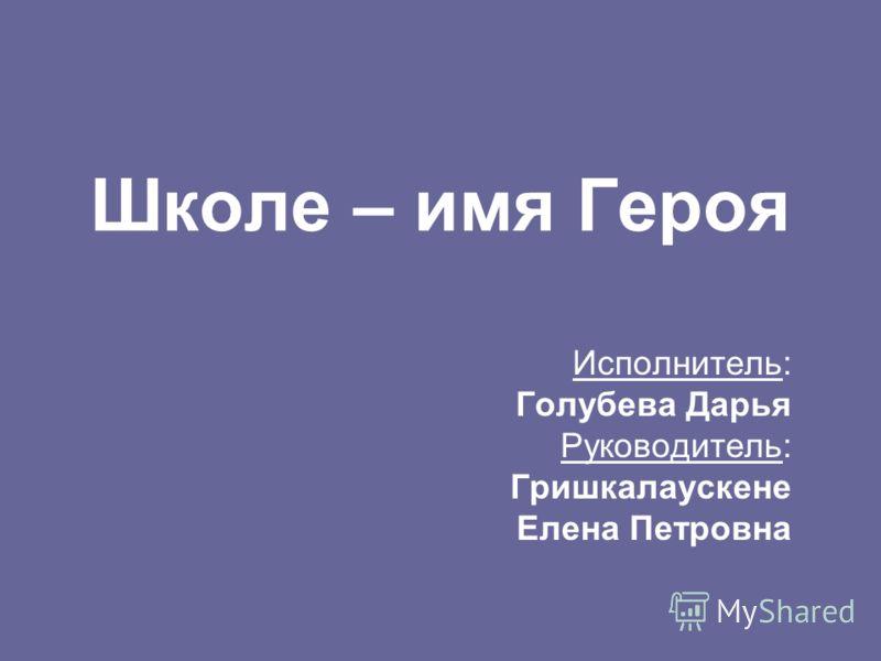 Школе – имя Героя Исполнитель: Голубева Дарья Руководитель: Гришкалаускене Елена Петровна