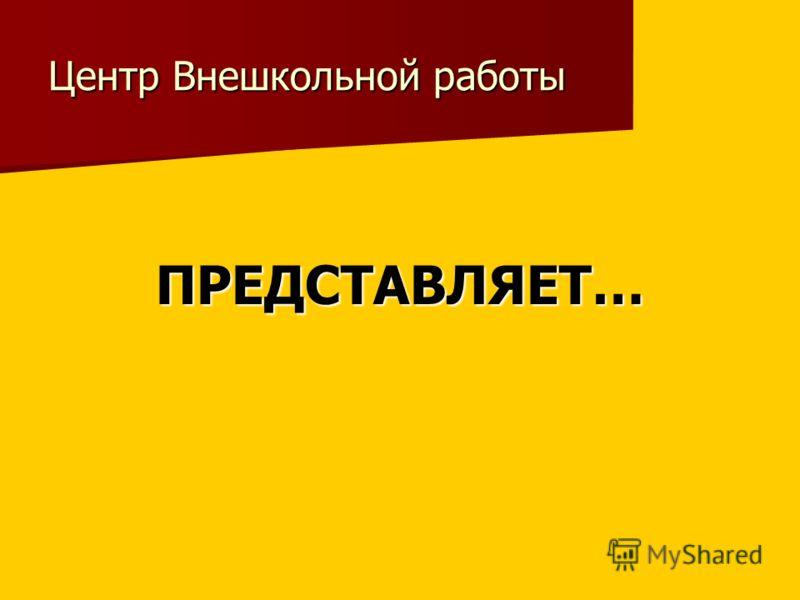 Центр Внешкольной работы ПРЕДСТАВЛЯЕТ…