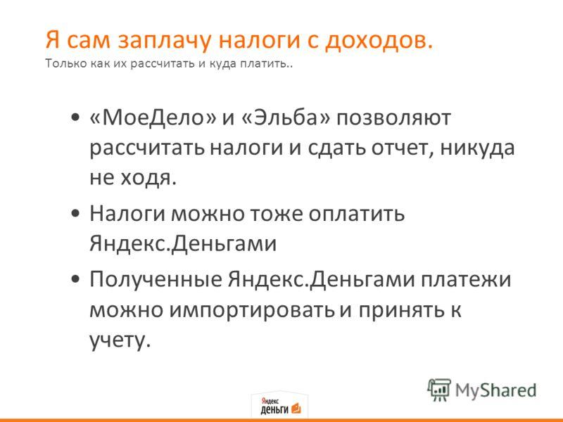 Я сам заплачу налоги с доходов. «МоеДело» и «Эльба» позволяют рассчитать налоги и сдать отчет, никуда не ходя. Налоги можно тоже оплатить Яндекс.Деньгами Полученные Яндекс.Деньгами платежи можно импортировать и принять к учету. Только как их рассчита