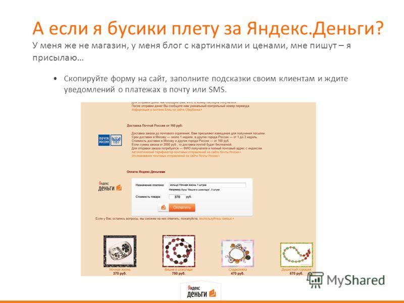 А если я бусики плету за Яндекс.Деньги? Скопируйте форму на сайт, заполните подсказки своим клиентам и ждите уведомлений о платежах в почту или SMS. У меня же не магазин, у меня блог с картинками и ценами, мне пишут – я присылаю…
