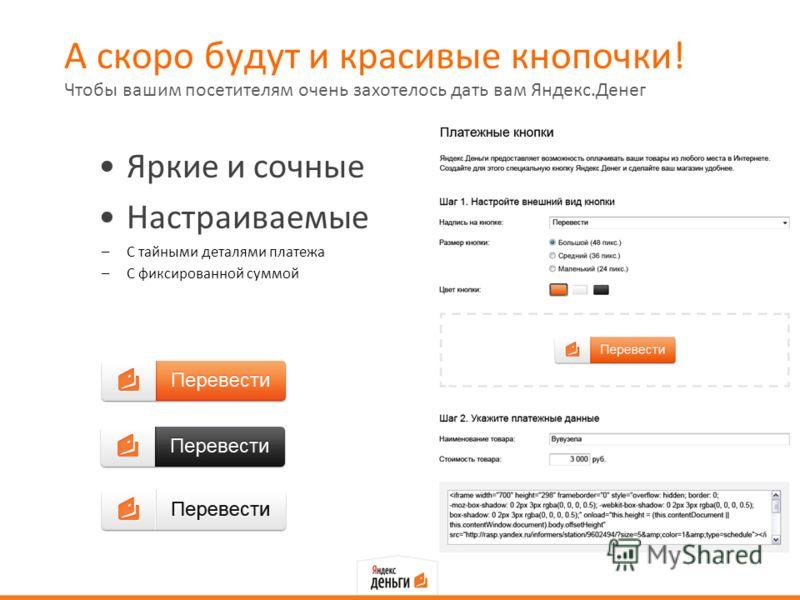 А скоро будут и красивые кнопочки! Яркие и сочные Настраиваемые –С тайными деталями платежа –С фиксированной суммой Чтобы вашим посетителям очень захотелось дать вам Яндекс.Денег
