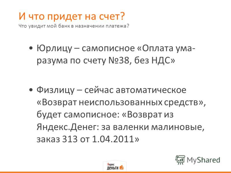 И что придет на счет? Юрлицу – самописное «Оплата ума- разума по счету 38, без НДС» Физлицу – сейчас автоматическое «Возврат неиспользованных средств», будет самописное: «Возврат из Яндекс.Денег: за валенки малиновые, заказ 313 от 1.04.2011» Что увид