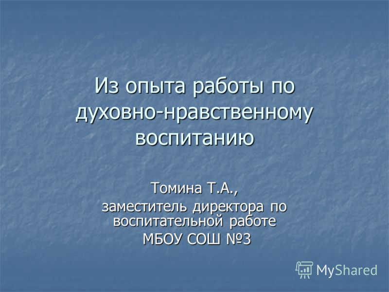 Из опыта работы по духовно-нравственному воспитанию Томина Т.А., заместитель директора по воспитательной работе МБОУ СОШ 3 МБОУ СОШ 3