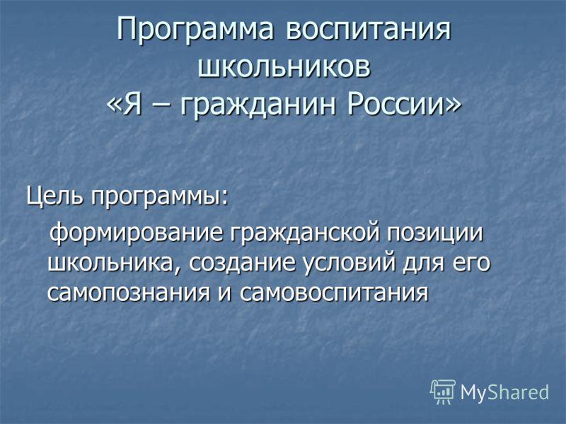 Программа воспитания школьников «Я – гражданин России» Цель программы: формирование гражданской позиции школьника, создание условий для его самопознания и самовоспитания формирование гражданской позиции школьника, создание условий для его самопознани