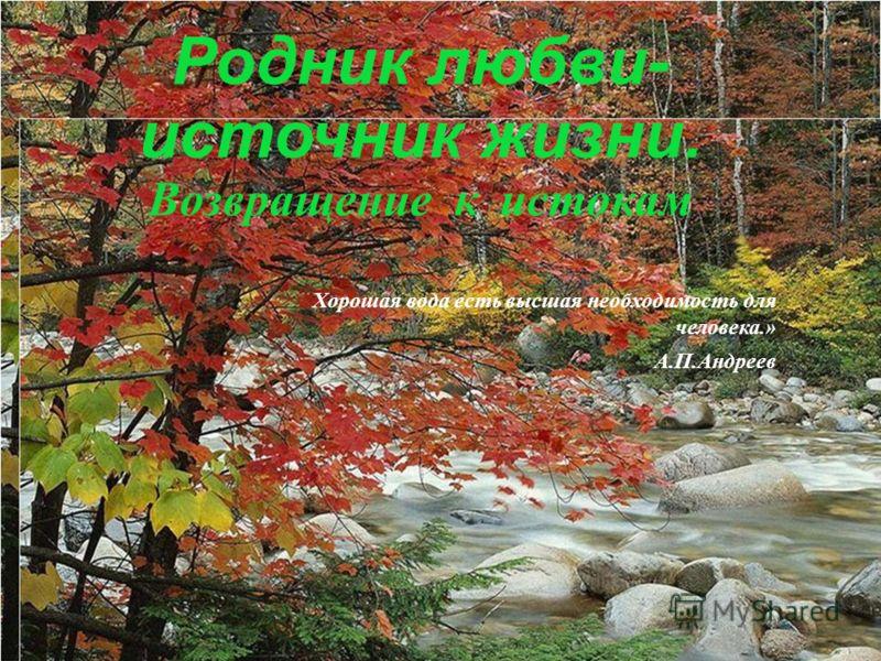 Родник любви- источник жизни. Возвращение к истокам Хорошая вода есть высшая необходимость для человека.» А.П.Андреев