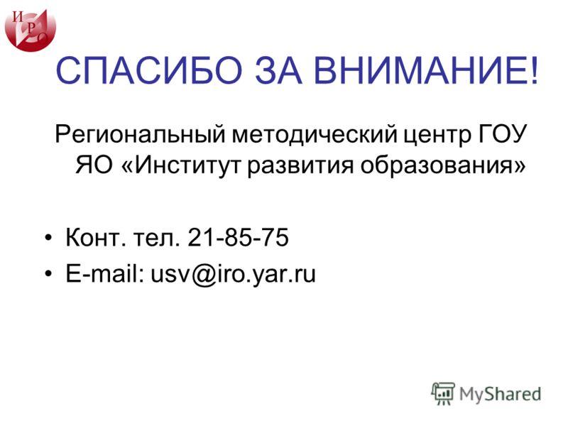 СПАСИБО ЗА ВНИМАНИЕ! Региональный методический центр ГОУ ЯО «Институт развития образования» Конт. тел. 21-85-75 E-mail: usv@iro.yar.ru