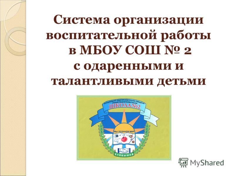 Система организации воспитательной работы в МБОУ СОШ 2 с одаренными и талантливыми детьми