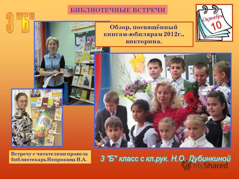 БИБЛИОТЕЧНЫЕ ВСТРЕЧИ Встречу с читателями провела библиотекарь Непрокина Н.А. Обзор, посвящённый книгам-юбилярам 2012г., викторина.