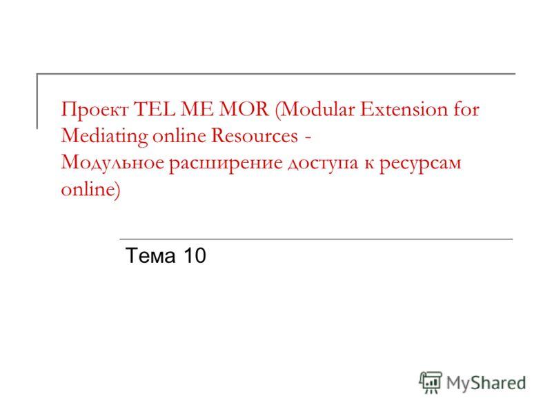 Проект TEL ME MOR (Modular Extension for Mediating online Resources - Модульное расширение доступа к ресурсам online) Тема 10