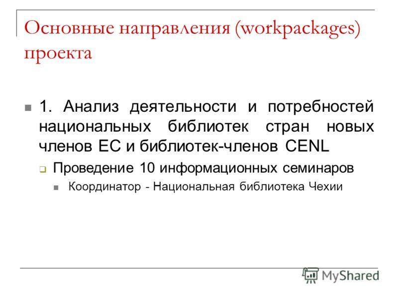 Основные направления (workpackages) проекта 1. Анализ деятельности и потребностей национальных библиотек стран новых членов ЕС и библиотек-членов CENL Проведение 10 информационных семинаров Координатор - Национальная библиотека Чехии