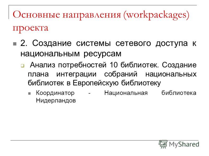 Основные направления (workpackages) проекта 2. Создание системы сетевого доступа к национальным ресурсам Анализ потребностей 10 библиотек. Создание плана интеграции собраний национальных библиотек в Европейскую библиотеку Координатор - Национальная б
