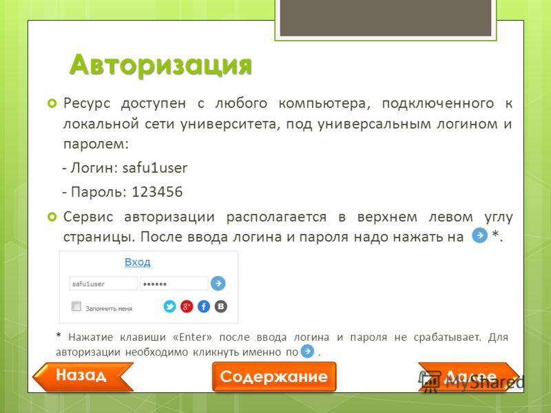 Авторизация Далее Назад Содержание Ресурс доступен с любого компьютера, подключенного к локальной сети университета, под универсальным логином и паролем: - Логин: safu1user - Пароль: 123456 Сервис авторизации располагается в верхнем левом углу страни