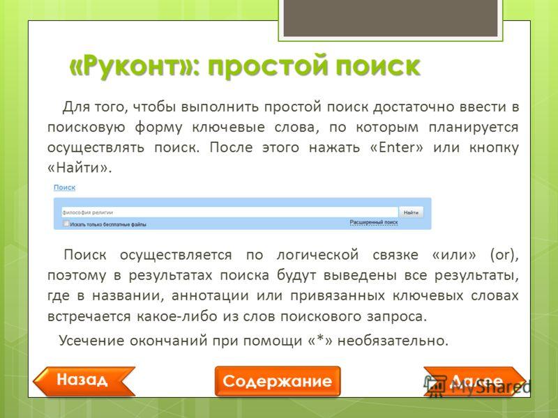 «Руконт»: простой поиск Далее Назад Содержание Для того, чтобы выполнить простой поиск достаточно ввести в поисковую форму ключевые слова, по которым планируется осуществлять поиск. После этого нажать «Enter» или кнопку «Найти». Поиск осуществляется