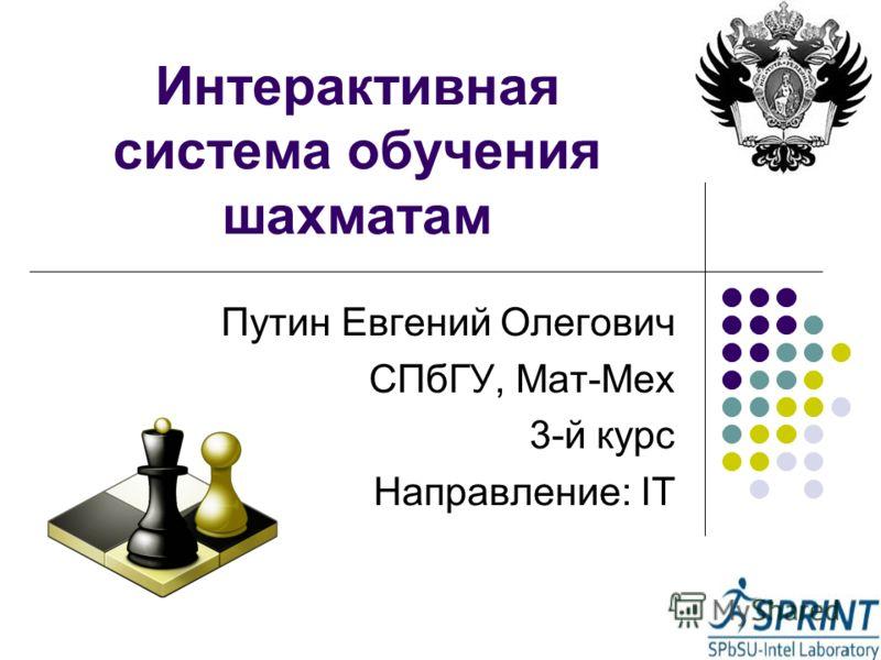 Интерактивная система обучения шахматам Путин Евгений Олегович СПбГУ, Мат-Мех 3-й курс Направление: IT