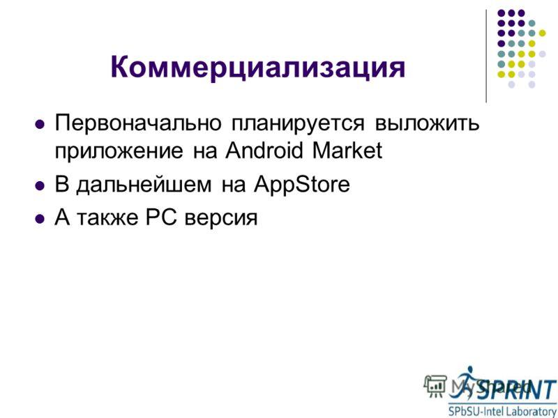 Коммерциализация Первоначально планируется выложить приложение на Android Market В дальнейшем на AppStore А также PC версия