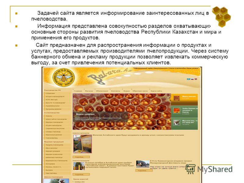Задачей сайта является информирование заинтересованных лиц в сфере пчеловодства. Информация представлена совокупностью разделов охватывающих основные стороны развития пчеловодства Республики Казахстан и мира и применения его продуктов. Сайт предназна