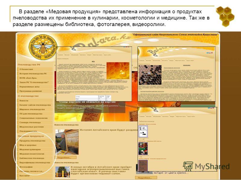 В разделе «Медовая продукция» представлена информация о продуктах пчеловодства их применение в кулинарии, косметологии и медицине. Так же в разделе размещены библиотека, фотогалерея, видеоролики.