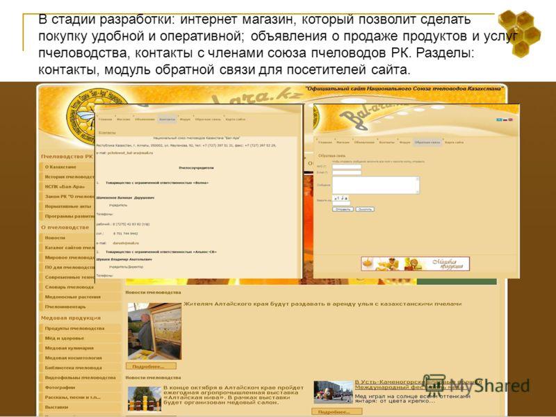 В стадии разработки: интернет магазин, который позволит сделать покупку удобной и оперативной; объявления о продаже продуктов и услуг пчеловодства, контакты с членами союза пчеловодов РК. Разделы: контакты, модуль обратной связи для посетителей сайта