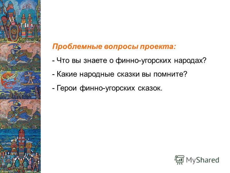 Проблемные вопросы проекта: - Что вы знаете о финно-угорских народах? - Какие народные сказки вы помните? - Герои финно-угорских сказок.