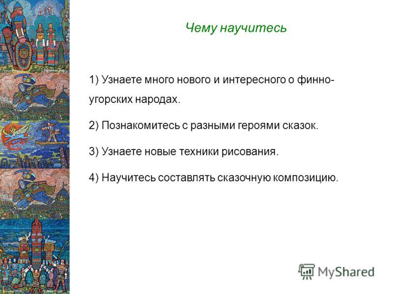 Чему научитесь 1) Узнаете много нового и интересного о финно- угорских народах. 2) Познакомитесь с разными героями сказок. 3) Узнаете новые техники рисования. 4) Научитесь составлять сказочную композицию.