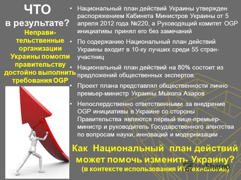 Неправи- тельственные организации Украины помогли правительству достойно выполнить требования OGP Как Национальный план действий может помочь изменить Украину? (в контексте использования ИТ-технологий) Национальный план действий Украины утвержден рас