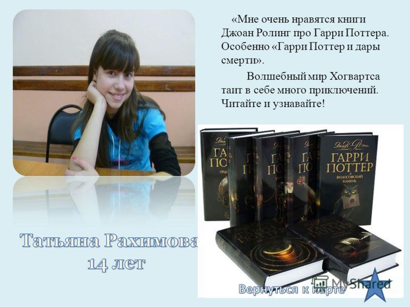 «Мне очень нравятся книги Джоан Ролинг про Гарри Поттера. Особенно «Гарри Поттер и дары смерти». Волшебный мир Хогвартса таит в себе много приключений. Читайте и узнавайте!