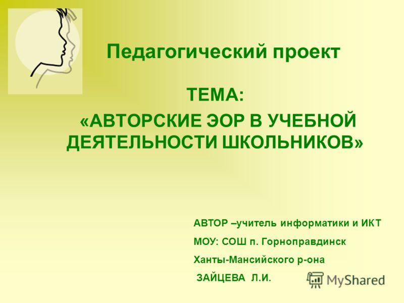 Педагогический проект ТЕМА: «АВТОРСКИЕ ЭОР В УЧЕБНОЙ ДЕЯТЕЛЬНОСТИ ШКОЛЬНИКОВ» АВТОР –учитель информатики и ИКТ МОУ: СОШ п. Горноправдинск Ханты-Мансийского р-она ЗАЙЦЕВА Л.И.