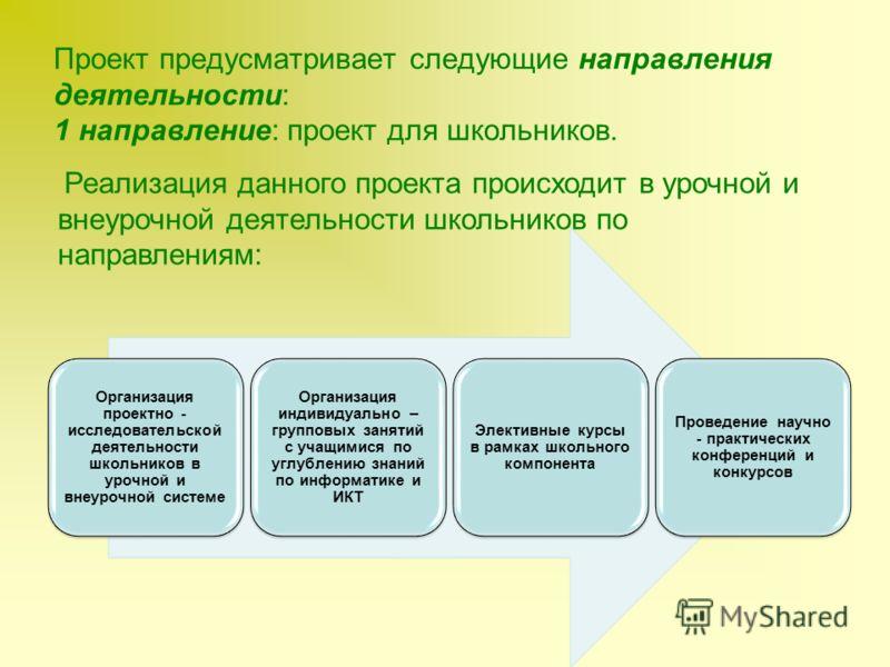 Проект предусматривает следующие направления деятельности: 1 направление: проект для школьников. Организация проектно - исследовательской деятельности школьников в урочной и внеурочной системе Организация индивидуально – групповых занятий с учащимися