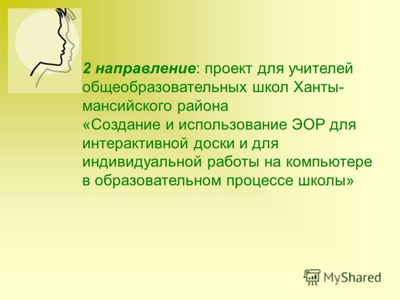 2 направление: проект для учителей общеобразовательных школ Ханты- мансийского района «Создание и использование ЭОР для интерактивной доски и для индивидуальной работы на компьютере в образовательном процессе школы»