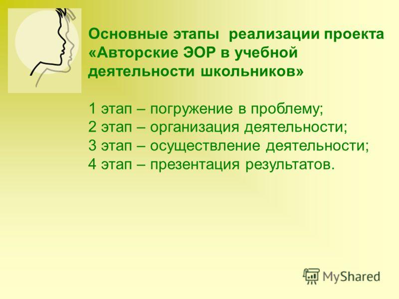 Основные этапы реализации проекта «Авторские ЭОР в учебной деятельности школьников» 1 этап – погружение в проблему; 2 этап – организация деятельности; 3 этап – осуществление деятельности; 4 этап – презентация результатов.