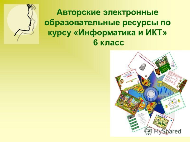 Авторские электронные образовательные ресурсы по курсу «Информатика и ИКТ» 6 класс