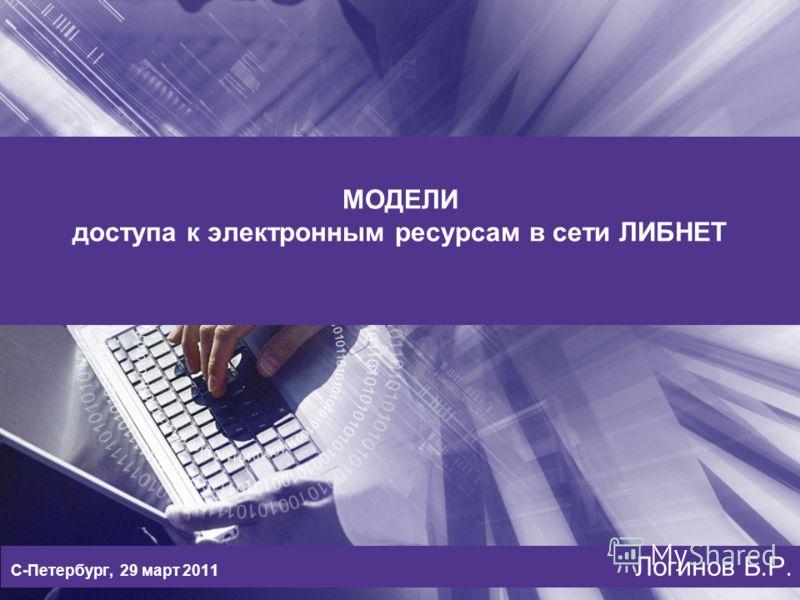 МОДЕЛИ доступа к электронным ресурсам в сети ЛИБНЕТ С-Петербург, 29 март 2011 Логинов Б.Р.