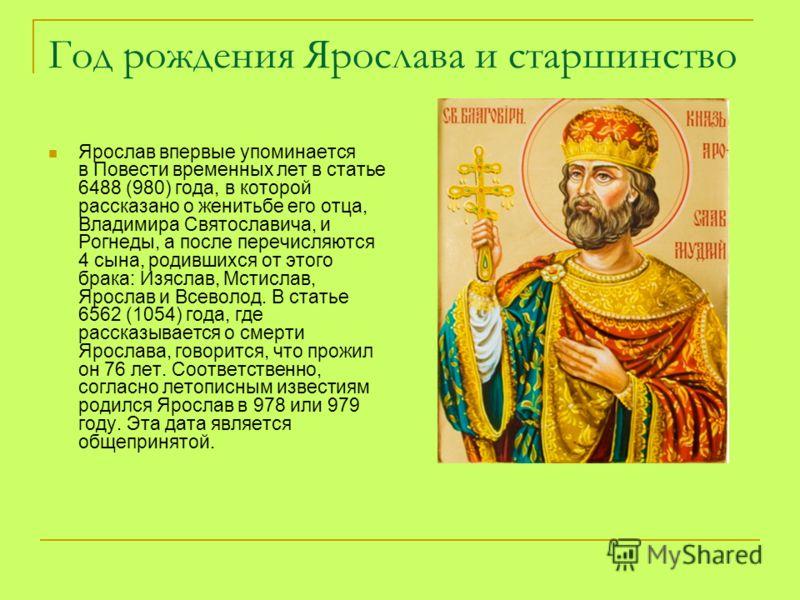 Год рождения Ярослава и старшинство Ярослав впервые упоминается в Повести временных лет в статье 6488 (980) года, в которой рассказано о женитьбе его отца, Владимира Святославича, и Рогнеды, а после перечисляются 4 сына, родившихся от этого брака: Из