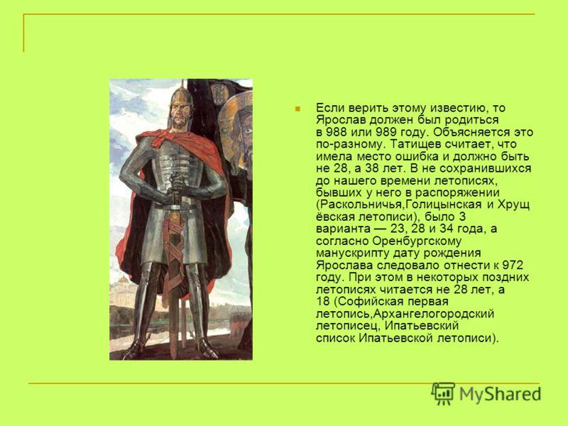 Если верить этому известию, то Ярослав должен был родиться в 988 или 989 году. Объясняется это по-разному. Татищев считает, что имела место ошибка и должно быть не 28, а 38 лет. В не сохранившихся до нашего времени летописях, бывших у него в распоряж