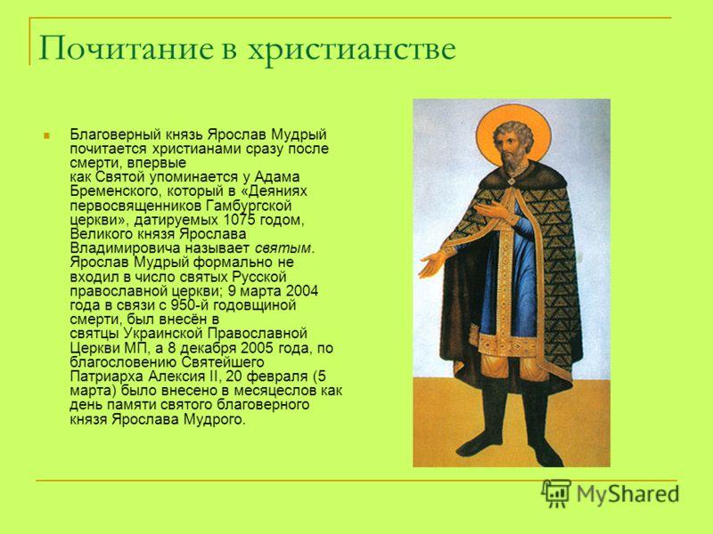 Почитание в христианстве Благоверный князь Ярослав Мудрый почитается христианами сразу после смерти, впервые как Святой упоминается у Адама Бременского, который в «Деяниях первосвященников Гамбургской церкви», датируемых 1075 годом, Великого князя Яр