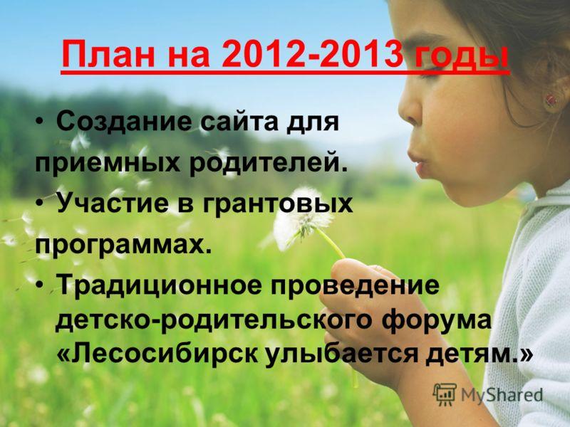 План на 2012-2013 годы Создание сайта для приемных родителей. Участие в грантовых программах. Традиционное проведение детско-родительского форума «Лесосибирск улыбается детям.»