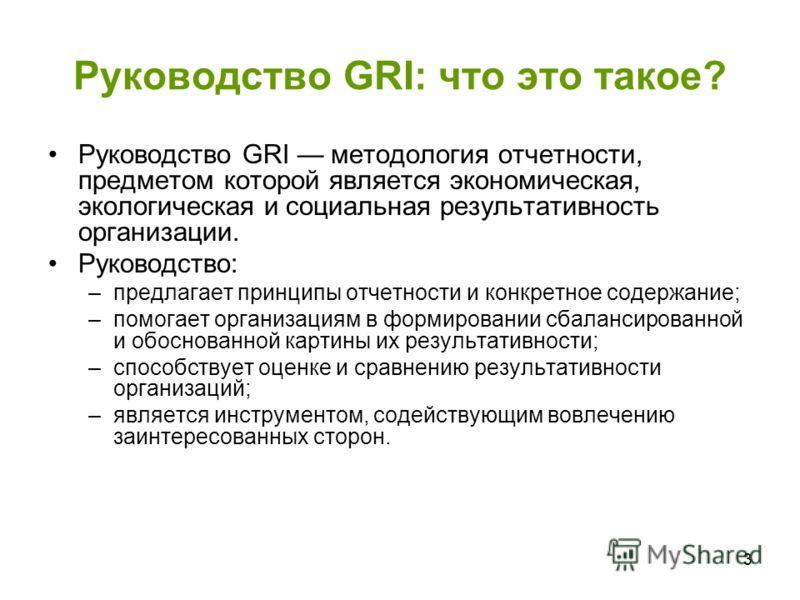 3 Руководство GRI: что это такое? Руководство GRI методология отчетности, предметом которой является экономическая, экологическая и социальная результативность организации. Руководство: –предлагает принципы отчетности и конкретное содержание; –помога