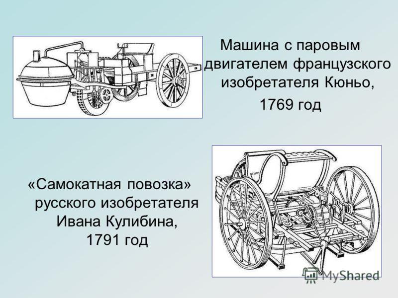 «Самокатная повозка» русского изобретателя Ивана Кулибина, 1791 год Машина с паровым двигателем французского изобретателя Кюньо, 1769 год