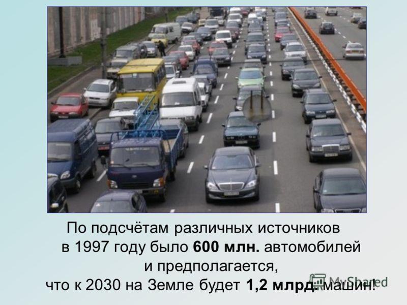 По подсчётам различных источников в 1997 году было 600 млн. автомобилей и предполагается, что к 2030 на Земле будет 1,2 млрд. машин!