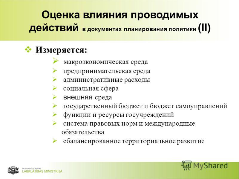 16 Deklarācijas uzdevumsIzpilde Оценка влияния проводимых действий в документах планирования политики (II) Измеряется: макроэкономическая среда предпринимательская среда административные расходы социальная сфера внешняя среда государственный бюджет и