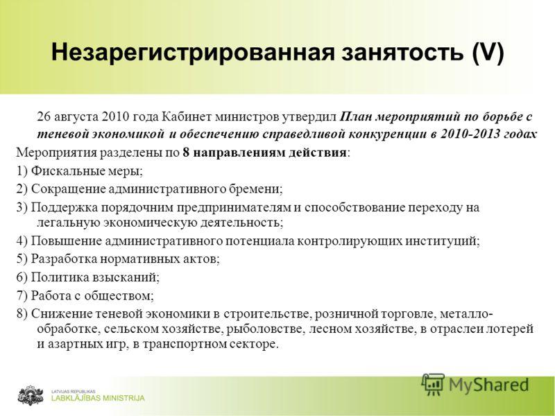 57 Незарегистрированная занятость (V) 26 августа 2010 года Кабинет министров утвердил План мероприятий по борьбе с теневой экономикой и обеспечению справедливой конкуренции в 2010-2013 годах Мероприятия разделены по 8 направлениям действия: 1) Фискал
