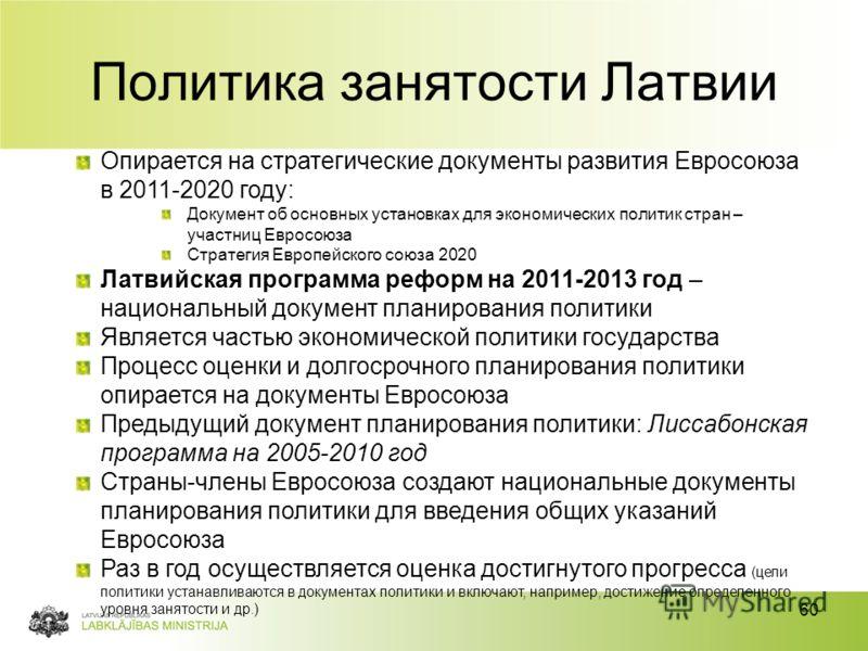 60 Политика занятости Латвии Опирается на стратегические документы развития Евросоюза в 2011-2020 году: Документ об основных установках для экономических политик стран – участниц Евросоюза Стратегия Европейского союза 2020 Латвийская программа реформ