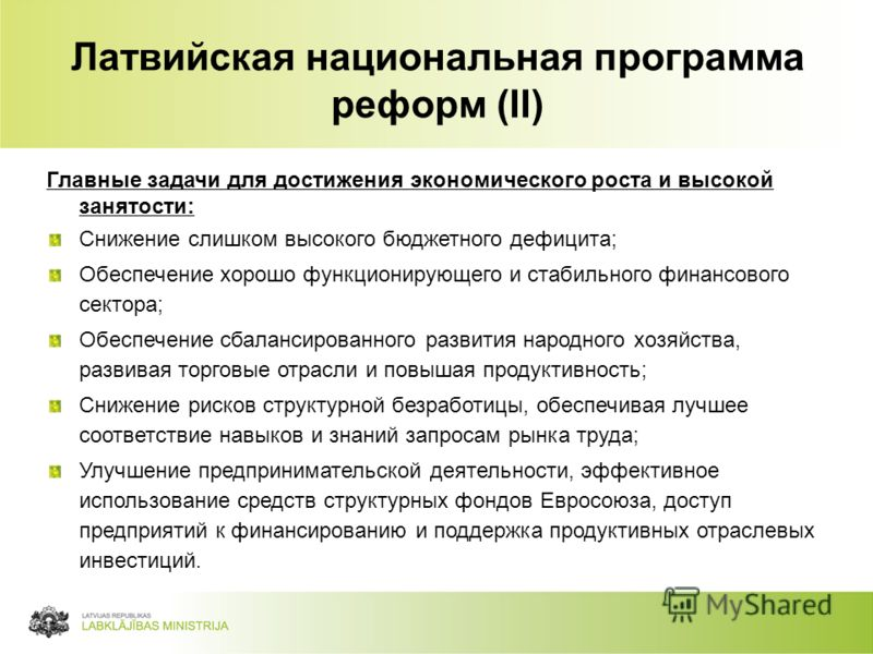 63 Латвийская национальная программа реформ (II) Главные задачи для достижения экономического роста и высокой занятости: Снижение слишком высокого бюджетного дефицита; Обеспечение хорошо функционирующего и стабильного финансового сектора; Обеспечение