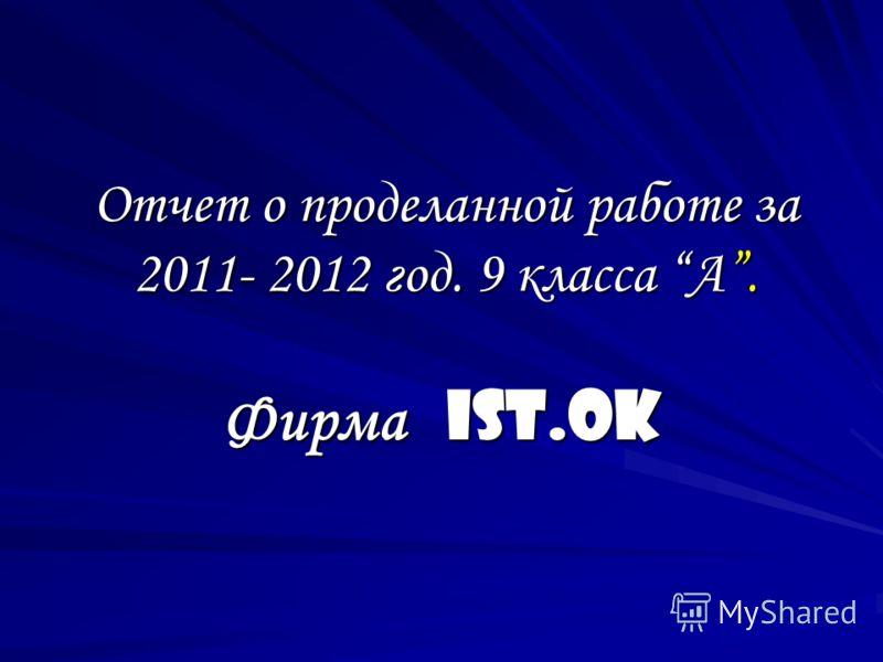 Отчет о проделанной работе за 2011- 2012 год. 9 класса А. Фирма IST.Ok