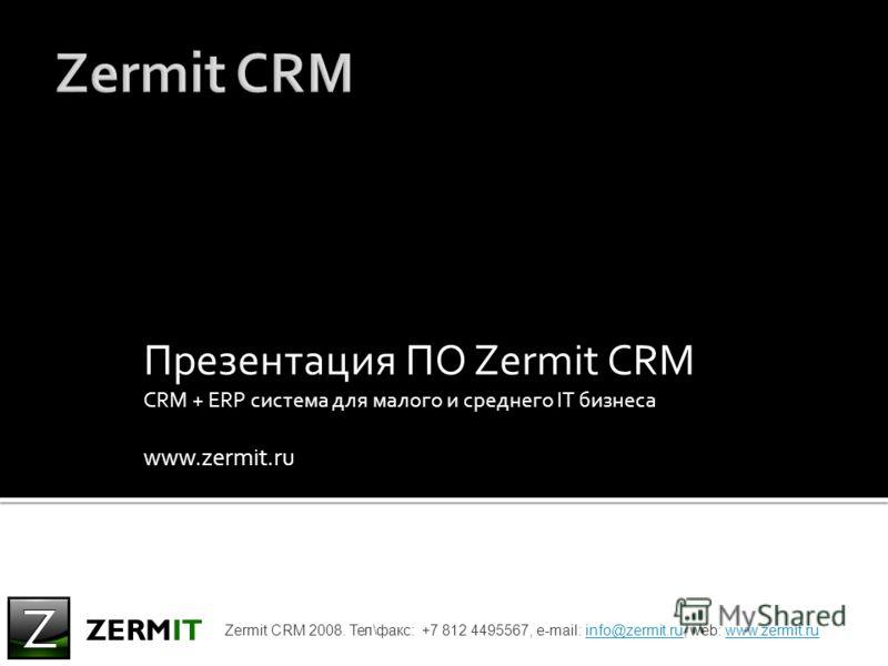Презентация ПО Zermit CRM CRM + ERP система для малого и среднего IT бизнеса www.zermit.ru Zermit CRM 2008. Тел\факс: +7 812 4495567, e-mail: info@zermit.ru, web: www.zermit.ruinfo@zermit.ruwww.zermit.ru