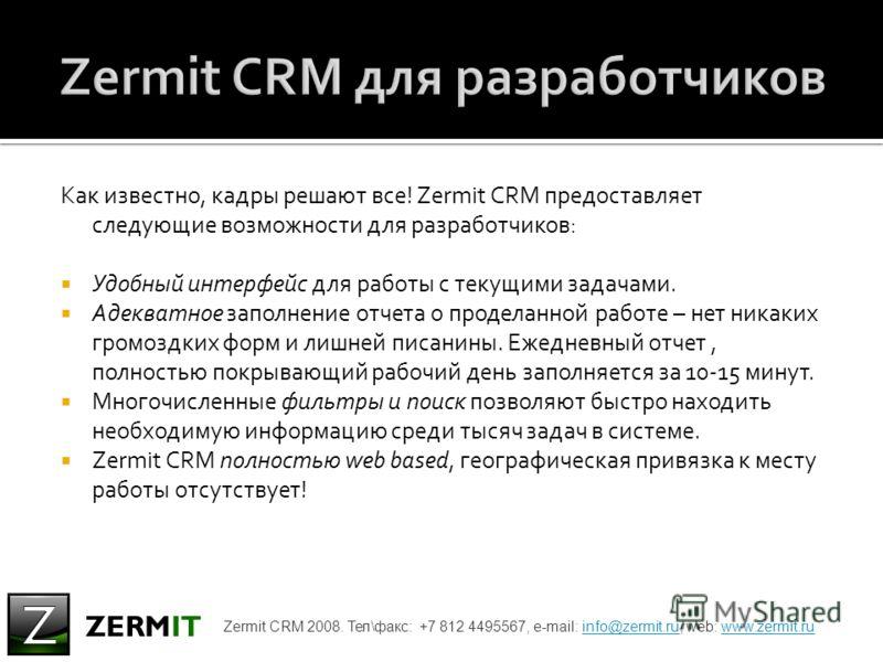 Как известно, кадры решают все! Zermit CRM предоставляет следующие возможности для разработчиков: Удобный интерфейс для работы с текущими задачами. Адекватное заполнение отчета о проделанной работе – нет никаких громоздких форм и лишней писанины. Еже