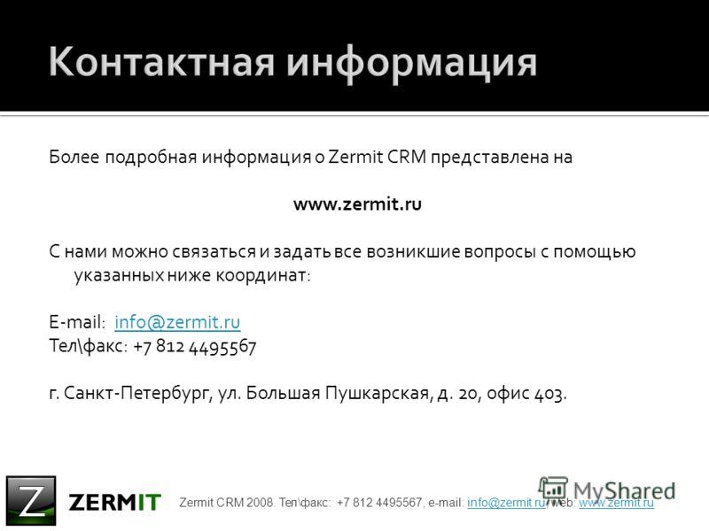 Более подробная информация о Zermit CRM представлена на www.zermit.ru С нами можно связаться и задать все возникшие вопросы с помощью указанных ниже координат: E-mail: info@zermit.ruinfo@zermit.ru Тел\факс: +7 812 4495567 г. Санкт-Петербург, ул. Боль